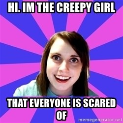 over attached girlfriend - Hi. Im the creepy girl that everyone is scared of