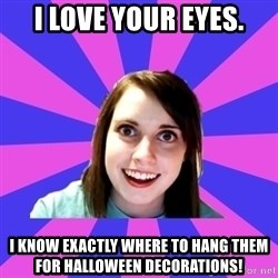 over attached girlfriend - I love your eyes. I know exactly where to hang them for Halloween decorations!