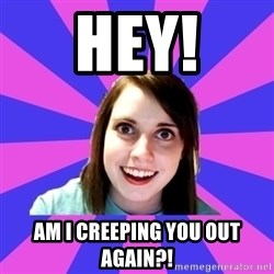 over attached girlfriend - Hey! Am I creeping you out again?!