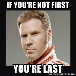 ricky bobby  - If you're not first You're Last