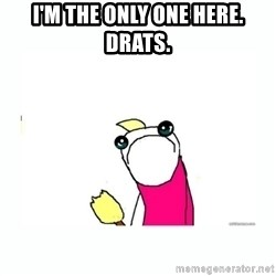 sad do all the things - I'm the only one here. Drats.