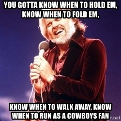 Kenny Rogers - You gotta know when to hold em, Know when to fold em,  Know when to walk away, Know when to run as a Cowboys fan
