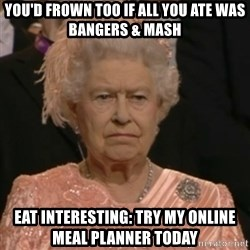 Unhappy Queen - You'd frown too if all you ate was bangers & mash Eat interesting: Try My online meal planner today