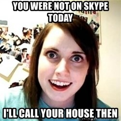 Overprotective Girlfriend - You were not on skype today i'll call your house then