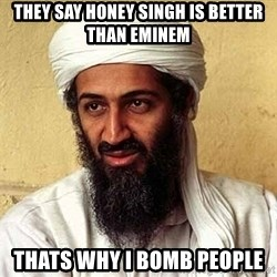 Osama Bin Laden - They say honey singh is better than eminem thats why i bomb people