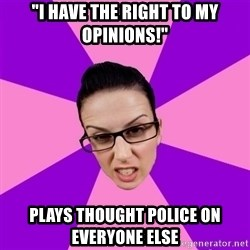 "Privilege Denying Feminist - ""I have the right to my opinions!"" plays thought police on everyone else"