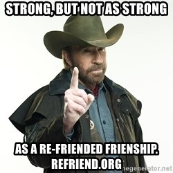chuck norris cowboy hat - STRONG, BUT NOT AS STRONG AS A RE-FRIENDED FRIENSHIP. REFRIEND.ORG