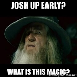 no memory gandalf - Josh up early? What is this magic?