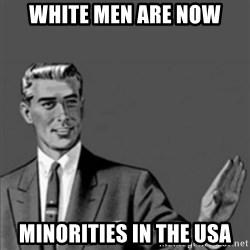Correction Guy - white men are now minorities in the USA