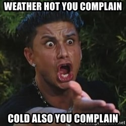 Pauly D - weather hot you complain cold also you complain