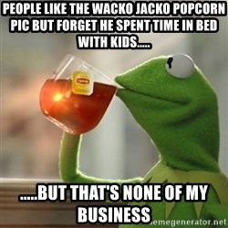 Snitching Kermit the Frog - People like the Wacko Jacko popcorn pic but forget he spent time in bed with kids..... .....but that's none of my business