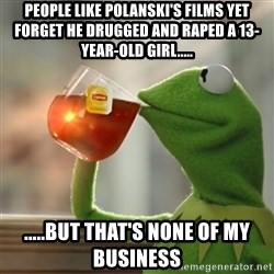 Snitching Kermit the Frog - People like Polanski's films yet forget he drugged and raped a 13-year-old girl..... .....but that's none of my business