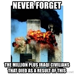 9/11 - NEVER FORGET THE MILLION PLUS IRAQI CIVILIANS THAT DIED AS A RESULT OF THIS