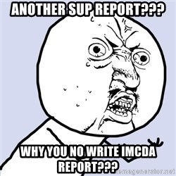 Why you no plan ahead? - Another SUP report??? Why you no write IMCDA report???