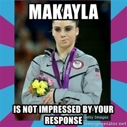 Makayla Maroney  - Makayla Is not impressed by your response