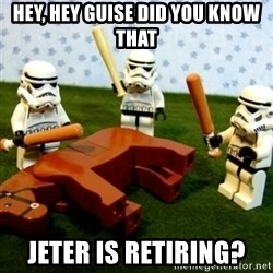 Beating a Dead Horse stormtrooper - Hey, hey guise Did you know that Jeter is retiring?