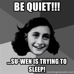 Anne Frank Lol - BE QUIET!!! ...Su-Wen is trying to sleep!