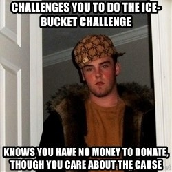 Scumbag Steve - Challenges you to do the ice-bucket challenge Knows you have no money to donate, though you care about the cause