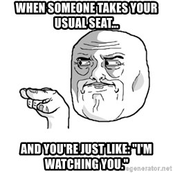 """i'm watching you meme - When someone takes your usual seat... And you're just like: """"I'm watching you."""""""