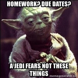 Advice Yoda - Homework? Due Dates? A Jedi fears not these things