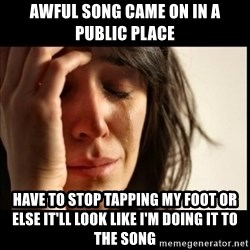 First World Problems - awful song came on in a public place have to stop tapping my foot or else it'll look like I'm doing it to the song