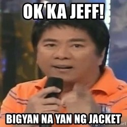 willie revillame you dont do that to me - Ok ka Jeff! Bigyan na yan ng Jacket