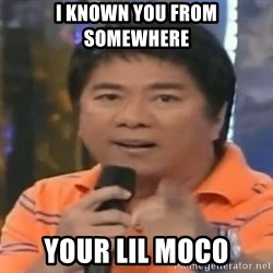 willie revillame you dont do that to me - I known you from somewhere your Lil moco