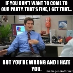 You're wrong and I hate you - If you don't want to come to our party, that's fine, i get that... But you're wrong and i hate you.