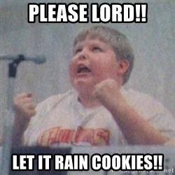 The Fotographing Fat Kid  - Please Lord!! Let it rain Cookies!!