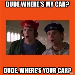 Dude where's my car - dude where's my car? dude, where's your car?