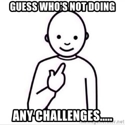 Guess who ? - Guess who's not doing any challenges.....
