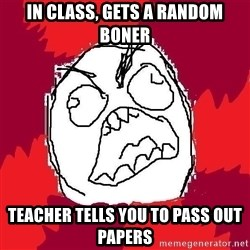 Rage FU - In class, Gets a random boner Teacher tells you to pass out papers
