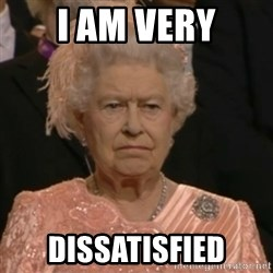Unhappy Queen - I am very Dissatisfied