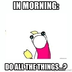sad do all the things - In morning: Do all the things...?