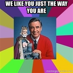 mr rogers  - we like you just the way you are