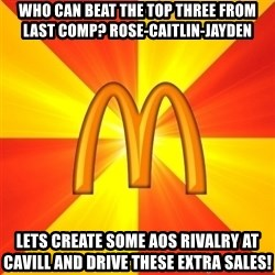 Maccas Meme - WHO CAN BEAT THE TOP THREE FROM LAST COMP? ROSE-CAITLIN-JAYDEN LETS CREATE SOME AOS RIVALRY AT CAVILL AND DRIVE THESE EXTRA SALES!