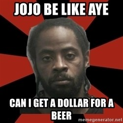 Things Black Guys Never Say - JOJO be like aye  Can I get a dollar for a beer