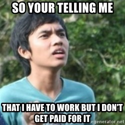 Confused face - So Your Telling Me That I Have To Work But I Don't Get Paid For It