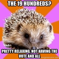 Homeschooled Hedgehog - The 19 hundreds? pretty relaxing, not having the vote and all