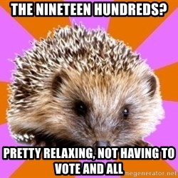 Homeschooled Hedgehog - The nineteen hundreds? Pretty relaxing, not having to vote and all