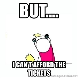 sad do all the things - But.... I can't afford the tickets