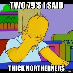 Homer Facepalm - Two 79's I said Thick northerners