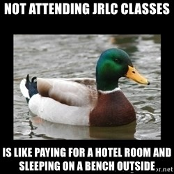 advice mallard - Not attending JRLC classes is like paying for a hotel room and sleeping on a bench outside