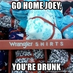GO HOME--You're Drunk  - Go home Joey,  You're drunk