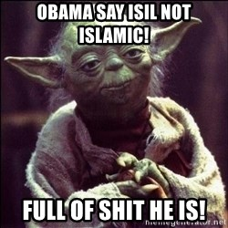 Advice Yoda - OBAMA SAY ISIL NOT ISLAMIC! FULL OF SHIT HE IS!