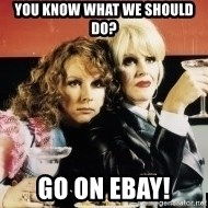 Absolutely Fabulous - You know what we should do? Go on ebay!