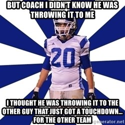 Highschool Football Kid - But coach I didn't know he was throwing it to me  I thought he was throwing it to the other guy that just got a touchdown... For the other team