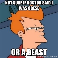 Not sure if troll - not sure if doctor said i was obese or a beast