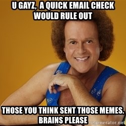 Gay Richard Simmons - U gayz,  a quick email check would rule out those you think sent those memes. Brains please