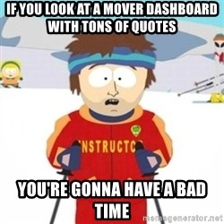 Bad time ski instructor 1 - if you look at a mover dashboard with tons of quotes you're gonna have a bad time